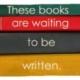 Stack of books saying: These books. are waiting. to be. written.